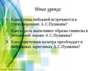 Итог урока: Какие типы пейзажей встречаются в стихотворениях А.С.Пушкина? Как
