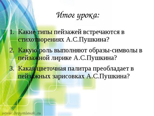 Итог урока: Какие типы пейзажей встречаются в стихотворениях А.С.Пушкина? Как...