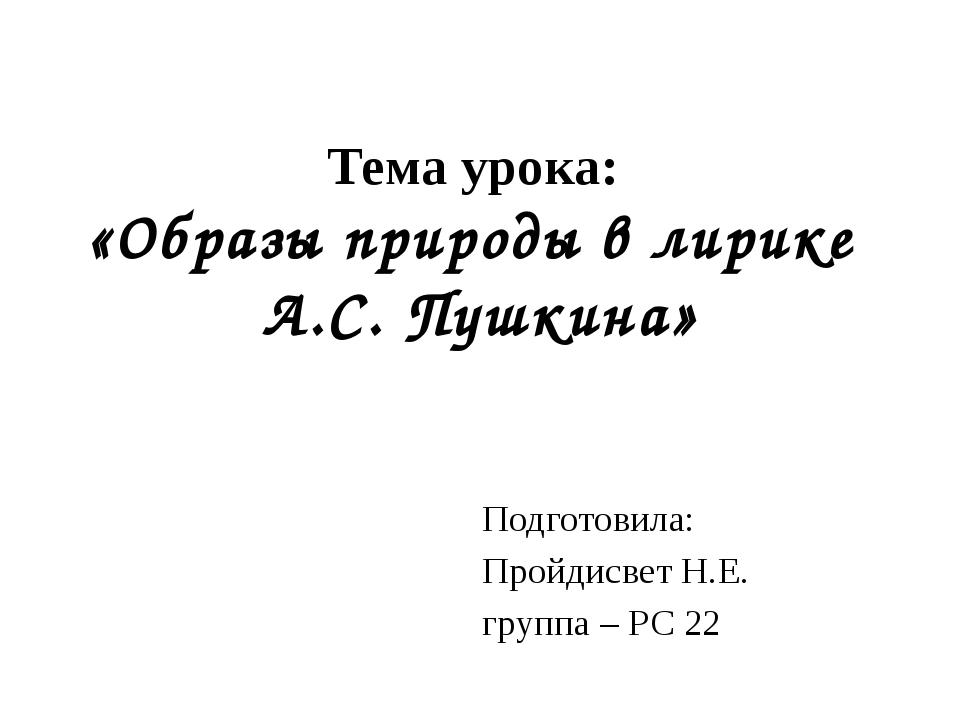 Тема урока: «Образы природы в лирике А.С. Пушкина» Подготовила: Пройдисвет Н....