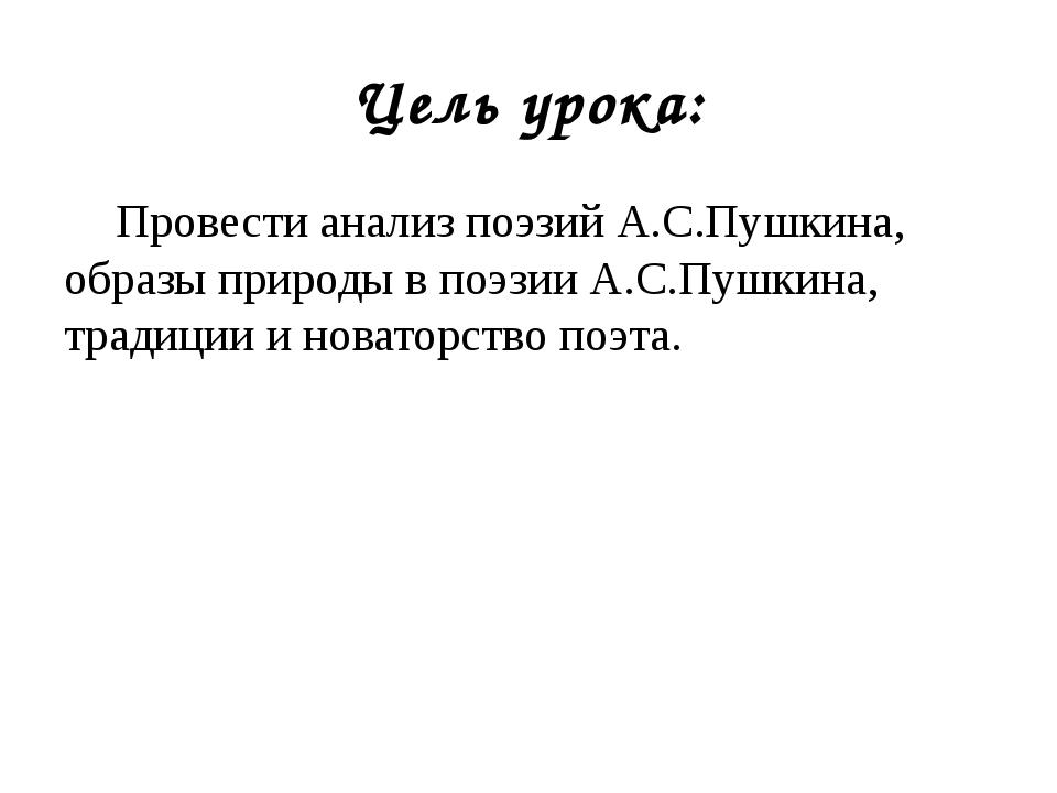 Цель урока: Провести анализ поэзий А.С.Пушкина, образы природы в поэзии А.С.П...