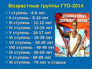 Возрастные группы ГТО-2014 I ступень - 6-8 лет II ступень - 9-10 лет III ступ