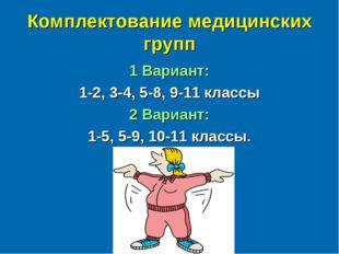 Комплектование медицинских групп 1 Вариант: 1-2, 3-4, 5-8, 9-11 классы 2 Вари