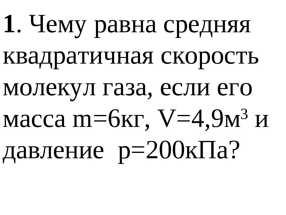 1. Чему равна средняя квадратичная скорость молекул газа, если его масса m=6к...