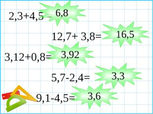 2,3+4,5 = 12,7+ 3,8= 3,12+0,8= 5,7-2,4= 9,1-4,5= 16,5 3,92 3,3 3,6 6,8