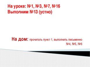 На уроке: №1, №3, №7, №16 Выполним №13 (устно) На дом: прочитать пункт 1, вып