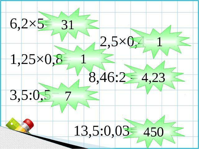 6,2×5= 2,5×0,4= 1,25×0,8= 8,46:2 = 3,5:0,5= 13,5:0,03= 31 1 1 4,23 7 450