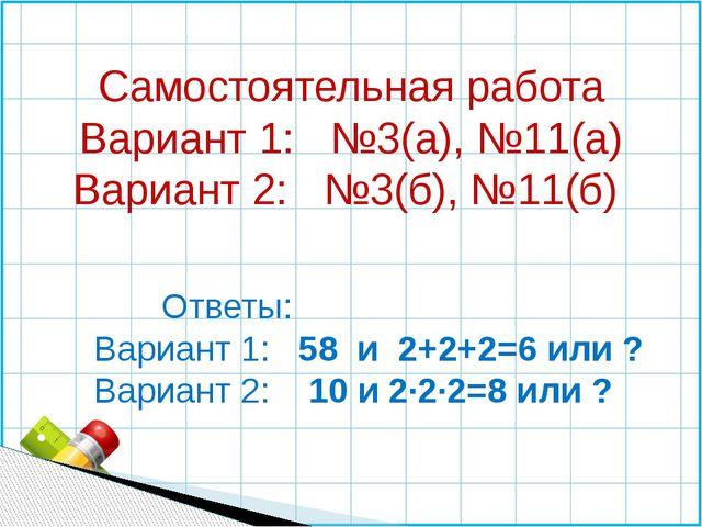 Самостоятельная работа Вариант 1: №3(а), №11(а) Вариант 2: №3(б), №11(б) Отве...