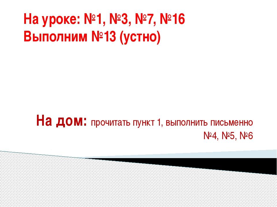 На уроке: №1, №3, №7, №16 Выполним №13 (устно) На дом: прочитать пункт 1, вып...
