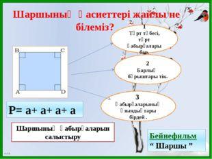 Р= а+ а+ а+ а Шаршының қасиеттері жайлы не білеміз? 1 Төрт төбесі, төрт қабыр