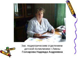 Зав. педиатрическим отделением детской поликлиники г.Ливны Гончарова Надежда