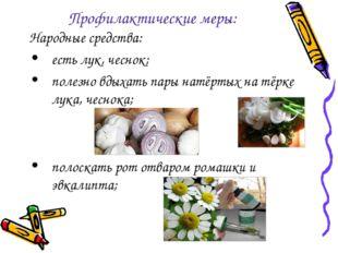 Профилактические меры: Народные средства: есть лук, чеснок; полезно вдыхать п