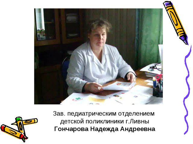 Зав. педиатрическим отделением детской поликлиники г.Ливны Гончарова Надежда...