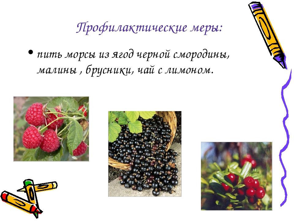 Профилактические меры: пить морсы из ягод черной смородины, малины , брусники...