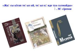 «Жақсы кітап тоғыз ай, тоғыз күнде туа салмайды» Ғ. Мүсірепов