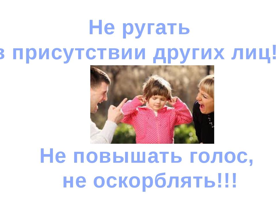 Не ругать в присутствии других лиц!!! Не повышать голос, не оскорблять!!!