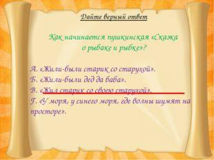 Дайте верный ответ Как начинается пушкинская «Сказка о рыбаке и рыбке»? А. «Ж
