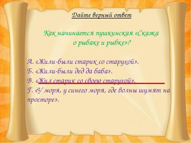 Дайте верный ответ Как начинается пушкинская «Сказка о рыбаке и рыбке»? А. «Ж...