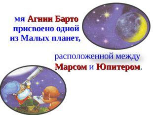 расположенной между Марсом и Юпитером. Имя Агнии Барто присвоено одной из Мал