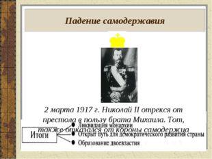 Падение самодержавия 2 марта 1917 г. Николай II отрекся от престола в пользу