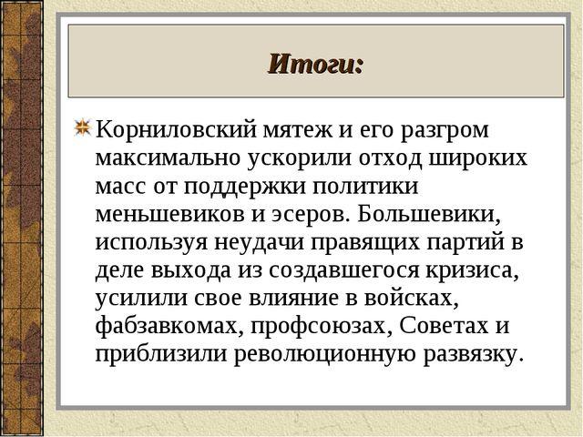Итоги: Корниловский мятеж и его разгром максимально ускорили отход широких ма...