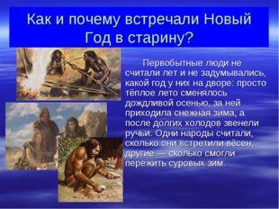 Как и почему встречали Новый Год в старину? Первобытные люди не считали лет