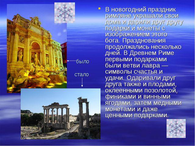 было стало В новогодний праздник римляне украшали свои дома и дарили друг др...