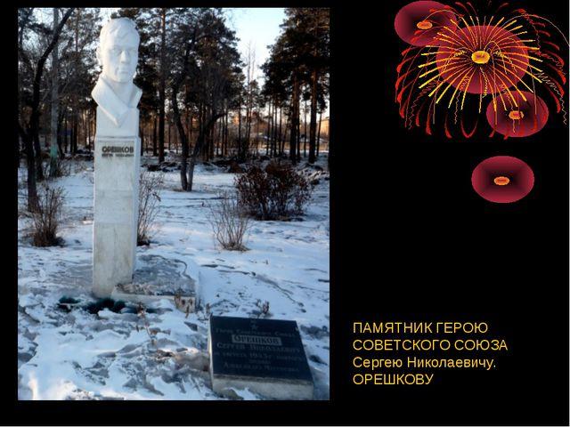ПАМЯТНИК ГЕРОЮ СОВЕТСКОГО СОЮЗА Сергею Николаевичу. ОРЕШКОВУ