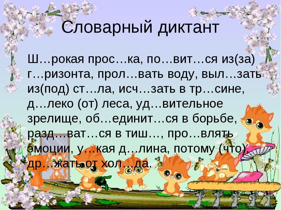 Словарный диктант Ш…рокая прос…ка, по…вит…ся из(за) г…ризонта, прол…вать воду...
