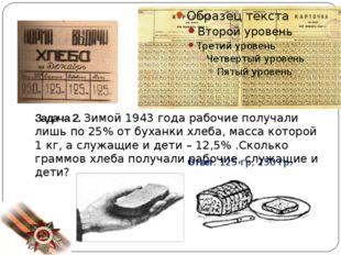 Задача 2. Зимой 1943 года рабочие получали лишь по 25% от буханки хлеба, мас