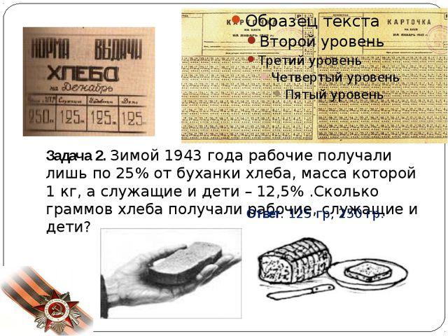 Задача 2. Зимой 1943 года рабочие получали лишь по 25% от буханки хлеба, мас...