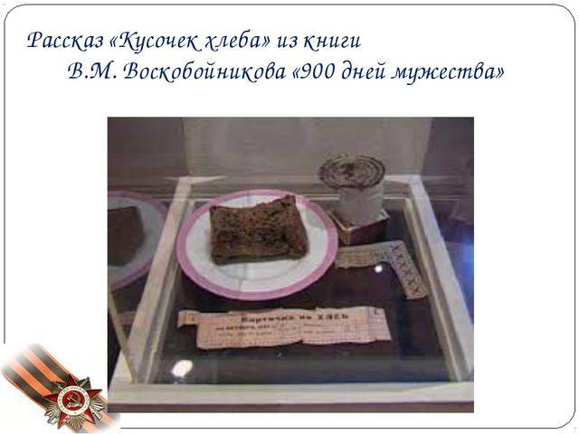 Рассказ «Кусочек хлеба» из книги В.М. Воскобойникова «900 дней мужества»