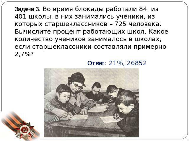 Задача 3. Во время блокады работали 84 из 401 школы, в них занимались ученики...
