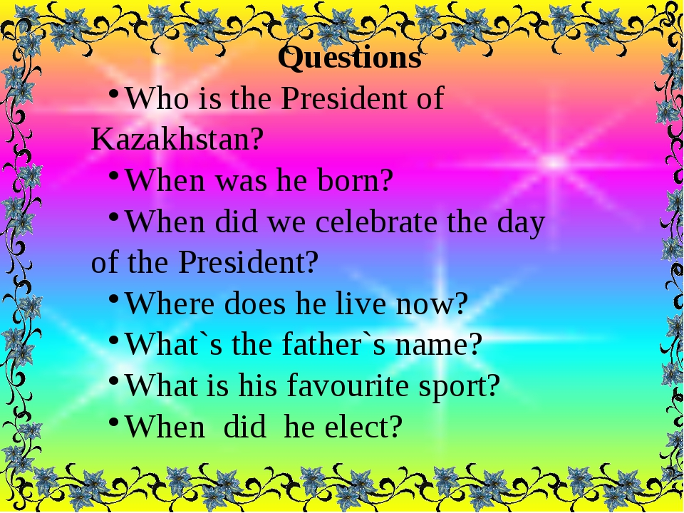 Questions Who is the President of Kazakhstan? When was he born? When did we...