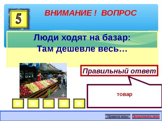 Люди ходят на базар: Там дешевле весь… ВНИМАНИЕ ! ВОПРОС Правильный ответ тов...