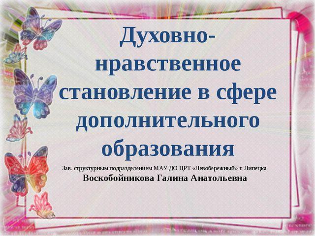 Зав. структурным подразделением МАУ ДО ЦРТ «Левобережный» г. Липецка Воскобой...