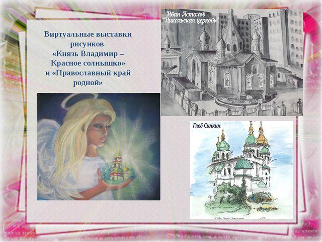 Виртуальные выставки рисунков «Князь Владимир – Красное солнышко» и «Правосла...