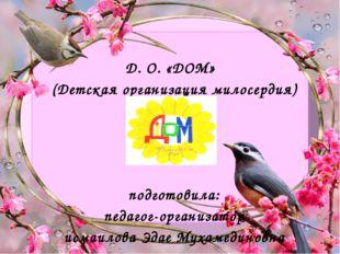Д. О. «ДОМ» (Детская организация милосердия) подготовила: педагог-организатор