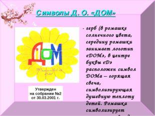 Символы Д. О. «ДОМ» Утвержден на собрании №2 от 30.03.2001 г. - герб (в ромаш