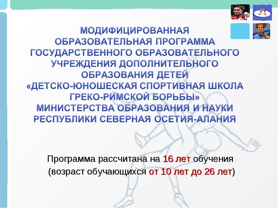 Программа рассчитана на 16 лет обучения (возраст обучающихся от 10 лет до 26...