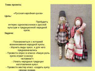Тема проекта: «Русская народная кукла» Цель: Пробудить интерес однокласснико