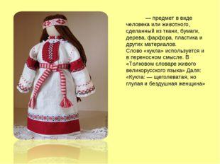 Ку́кла — предмет в виде человека или животного, сделанный из ткани, бумаги, д