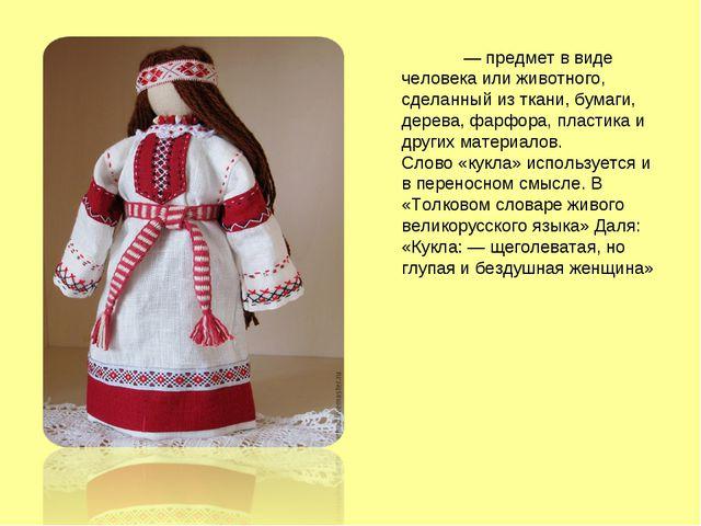 Ку́кла — предмет в виде человека или животного, сделанный из ткани, бумаги, д...