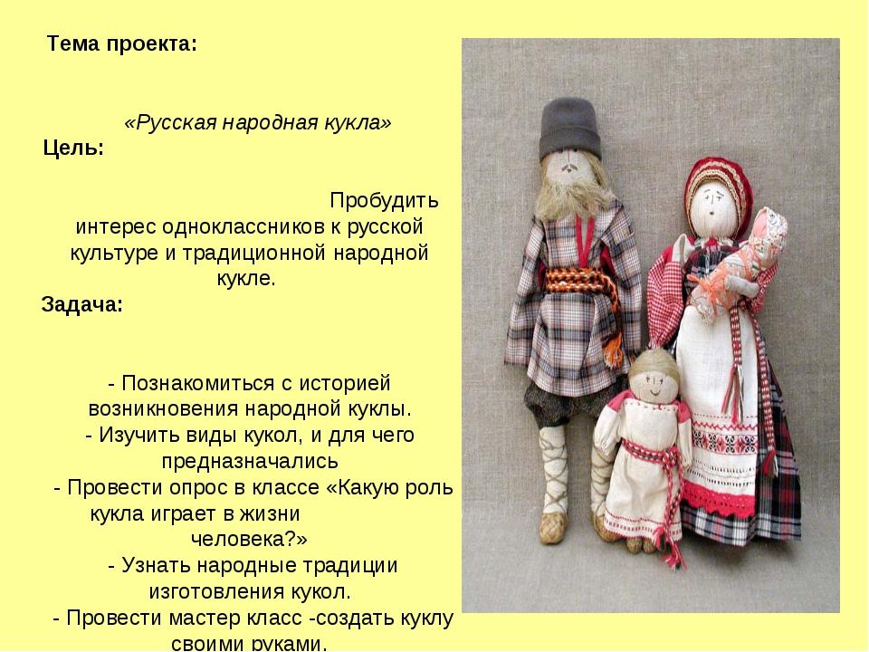 Тема проекта: «Русская народная кукла» Цель: Пробудить интерес однокласснико...