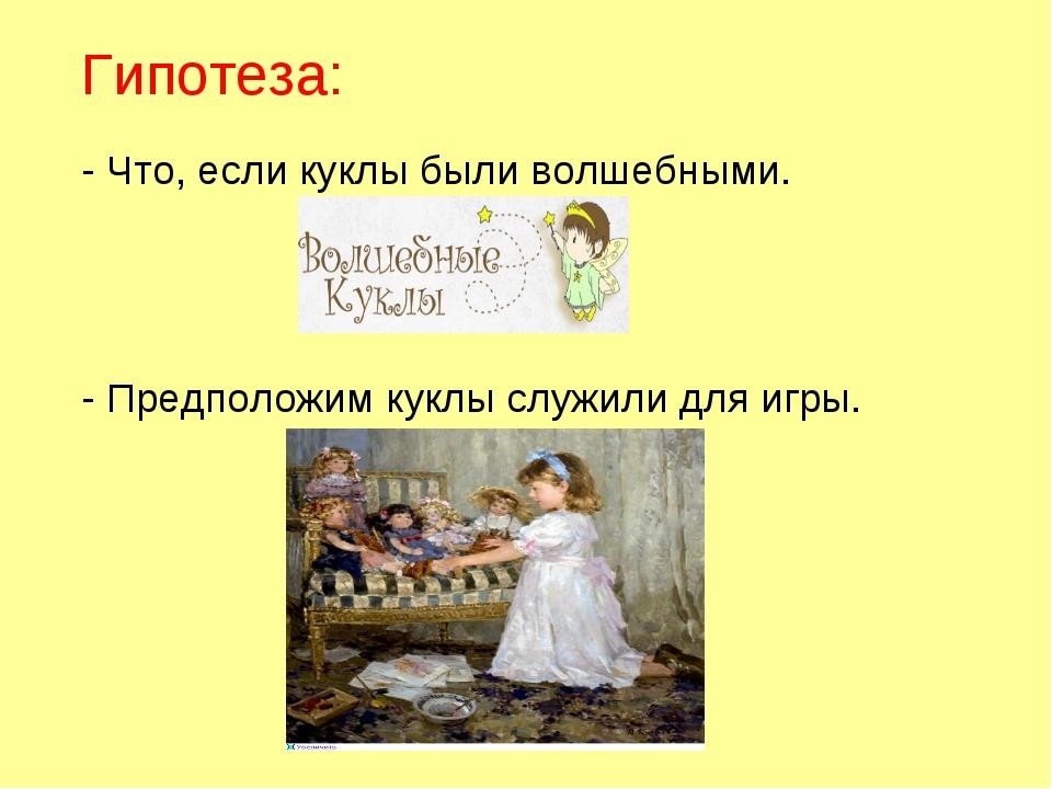 Гипотеза: - Что, если куклы были волшебными. - Предположим куклы служили для...