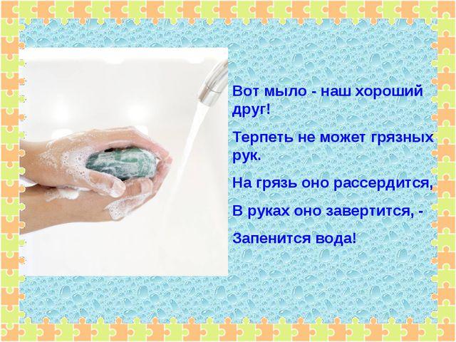 Вот мыло - наш хороший друг! Терпеть не может грязных рук. На грязь оно рассе...