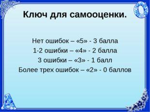 Ключ для самооценки. Нет ошибок – «5» - 3 балла 1-2 ошибки – «4» - 2 балла 3