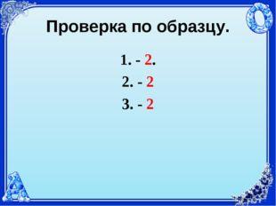 Проверка по образцу. - 2. - 2 - 2