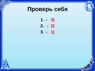 Проверь себя - 3) - 2) - 1)