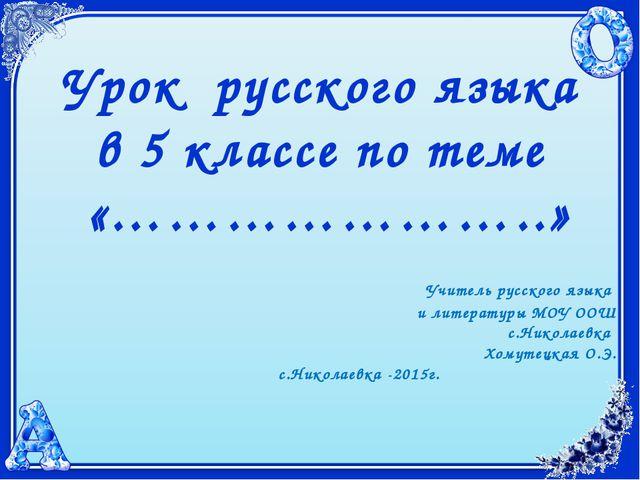 Урок русского языка в 5 классе по теме «…………………..» Учитель русского языка и л...