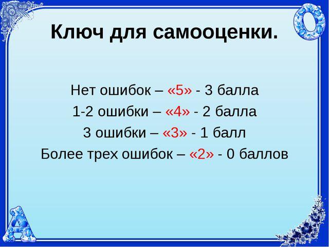 Ключ для самооценки. Нет ошибок – «5» - 3 балла 1-2 ошибки – «4» - 2 балла 3...